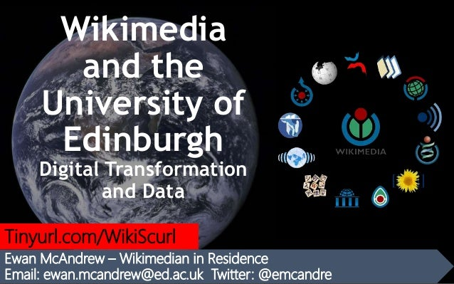 Wikimedia and the University of Edinburgh Digital Transformation and Data Ewan McAndrew – Wikimedian in Residence Email: e...