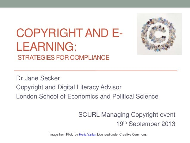 COPYRIGHTAND E- LEARNING: STRATEGIES FOR COMPLIANCE Dr Jane Secker Copyright and Digital Literacy Advisor London School of...