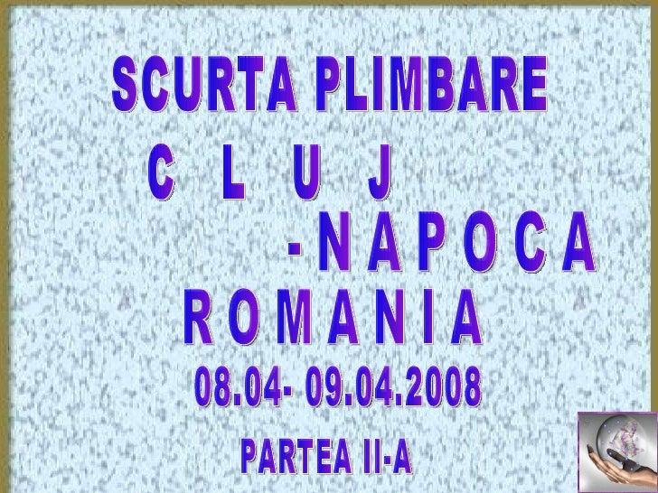 SCURTA PLIMBARE C  L  U  J R O M A N I A 08.04- 09.04.2008 PARTEA II-A - N A P O C A