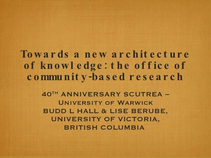 Towards a new architecture of knowledge: the office of community-based research 40 TH  ANNIVERSARY SCUTREA –University of ...