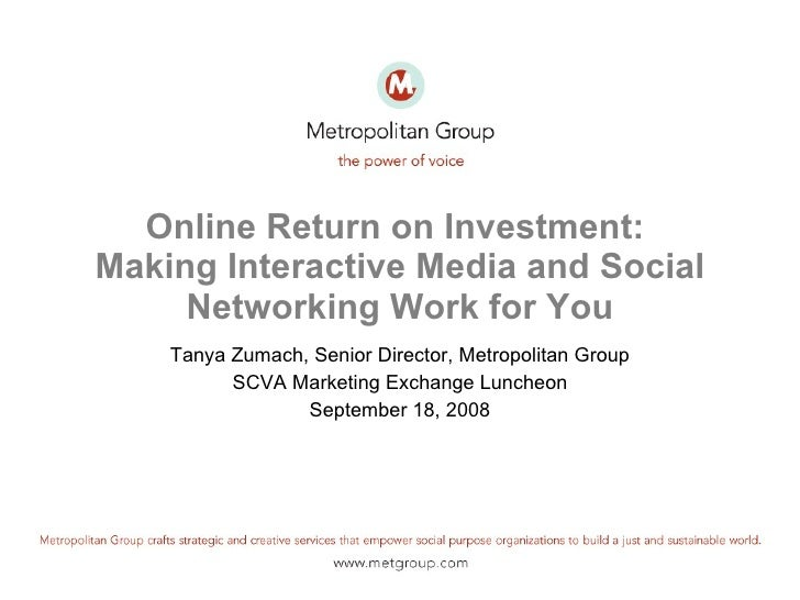 Online Return on Investment:  Making Interactive Media and Social Networking Work for You Tanya Zumach, Senior Director, M...