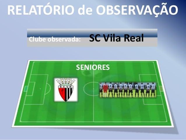 RELATÓRIO de OBSERVAÇÃO Clube observada:  SC Vila Real  SENIORES