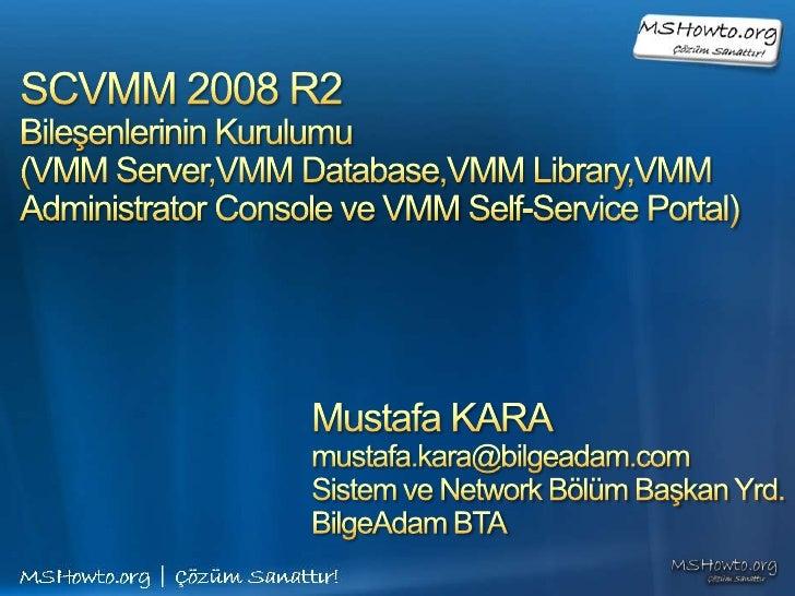 SCVMM 2008 R2 Bileşenlerinin Kurulumu(VMM Server,VMM Database,VMM Library,VMM Administrator Console ve VMM Self-Service Po...