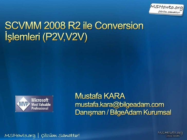 SCVMM 2008 R2 ile Conversion İşlemleri (P2V,V2V)<br />Mustafa KARA<br />mustafa.kara@bilgeadam.com<br />Danışman / BilgeAd...