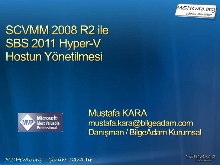 SCVMM 2008 R2 ile SBS 2011 Hyper-V Hostun Yönetilmesi<br />Mustafa KARA<br />mustafa.kara@bilgeadam.com<br />Danışman / Bi...