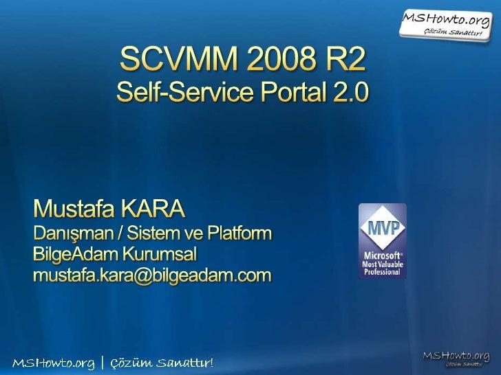 SCVMM 2008 R2 Self-Service Portal 2.0<br />Mustafa KARA<br />Danışman / Sistem ve Platform<br />BilgeAdam Kurumsal<br />mu...