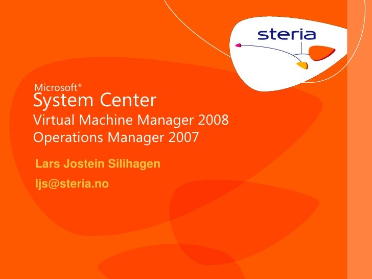 Microsoft ® System Center Virtual Machine Manager 2008 Operations Manager 2007 Lars Jostein Silihagen ljs@steria.no       ...