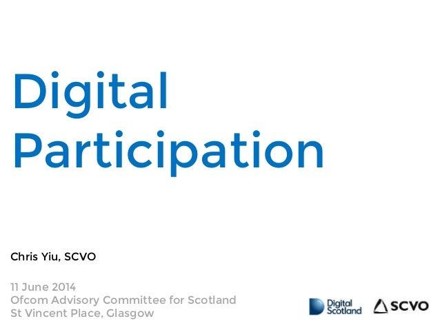 Digital Participation Chris Yiu, SCVO 11 June 2014 Ofcom Advisory Committee for Scotland St Vincent Place, Glasgow