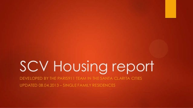 SCV Housing report DEVELOPED BY THE PARIS911 TEAM IN THE SANTA CLARITA CITIES UPDATED 08.04.2013 – SINGLE FAMILY RESIDENCES