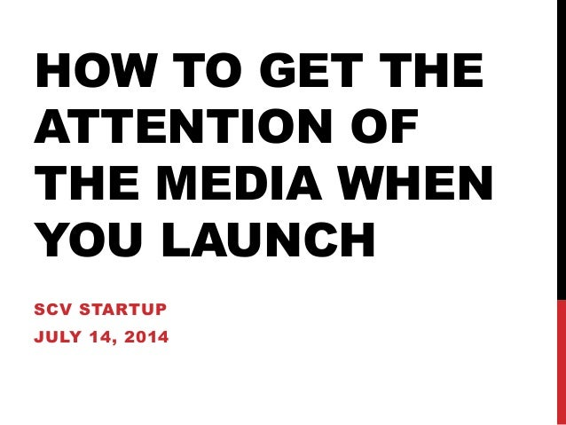 HOW TO GET THE ATTENTION OF THE MEDIA WHEN YOU LAUNCH SCV STARTUP JULY 14, 2014