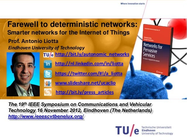 Farewell to deterministic networks:Smarter networks for the Internet of ThingsProf. Antonio LiottaEindhoven University of ...