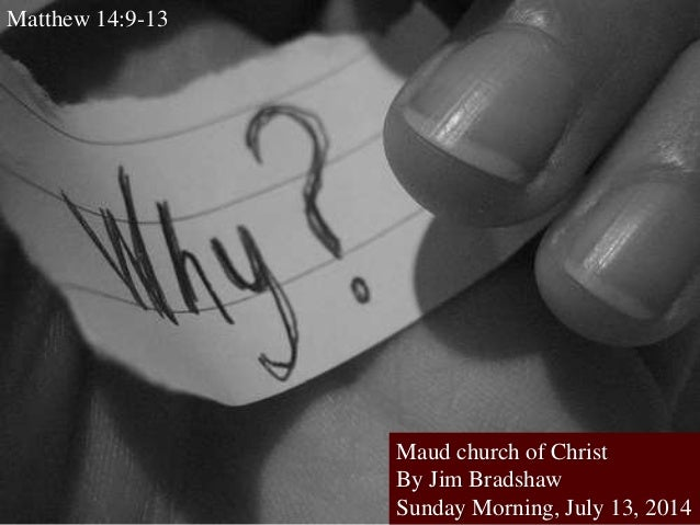 Maud church of Christ By Jim Bradshaw Sunday Morning, July 13, 2014 Matthew 14:9-13