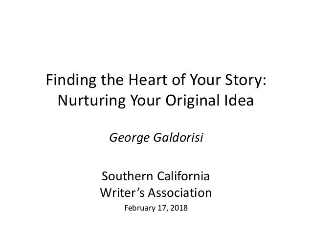 Finding the Heart of Your Story: Nurturing Your Original Idea George Galdorisi Southern California Writer's Association Fe...