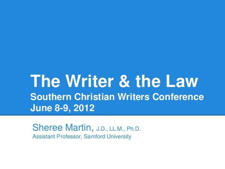 The Writer & the LawSouthern Christian Writers ConferenceJune 8-9, 2012Sheree Martin, J.D., LL.M., Ph.D.Assistant Professo...