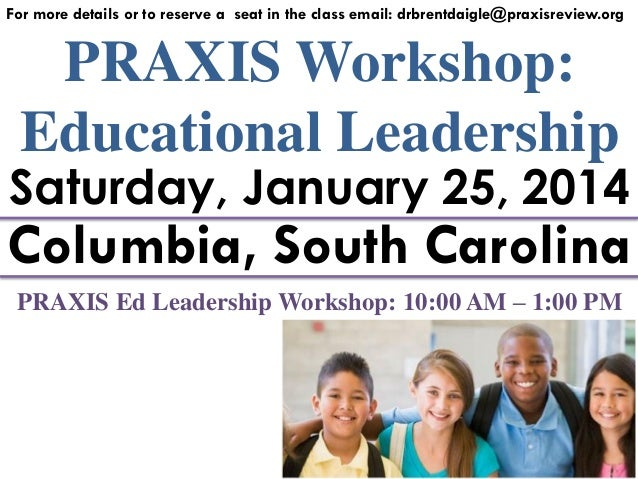For more details or to reserve a seat in the class email: drbrentdaigle@praxisreview.org  PRAXIS Workshop: Educational Lea...