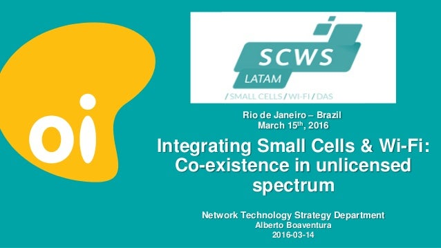 Integrating Small Cells & Wi-Fi: Co-existence in unlicensed spectrum Network Technology Strategy Department Alberto Boaven...
