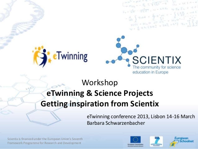 Workshop eTwinning & Science Projects Getting inspiration from Scientix Scientix is financed under the European Union's Se...