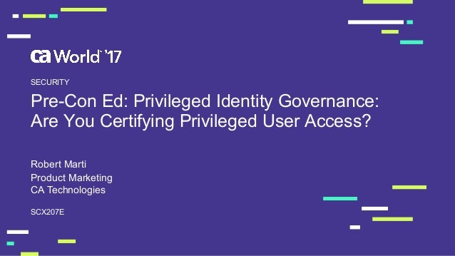 Pre-­Con  Ed:  Privileged  Identity  Governance:   Are  You  Certifying  Privileged  User  Access? Robert  Marti SCX207E S...