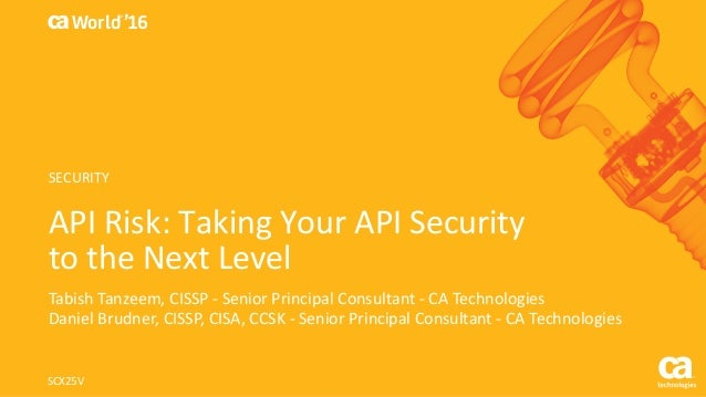 World® '16 APIRisk:TakingYourAPISecurity totheNextLevel TabishTanzeem,CISSP- SeniorPrincipalConsultant- CA...