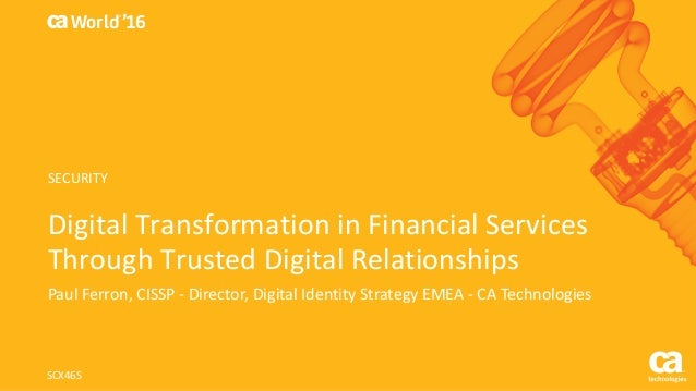 World® '16 Digital	Transformation	in	Financial	Services	 Through	Trusted	Digital	Relationships Paul	Ferron,	CISSP	- Direct...