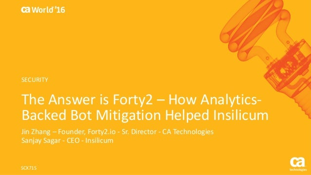 World® '16 The	Answer	is	Forty2	– How	Analytics- Backed	Bot	Mitigation	Helped	Insilicum Jin Zhang	– Founder,	Forty2.io	- S...