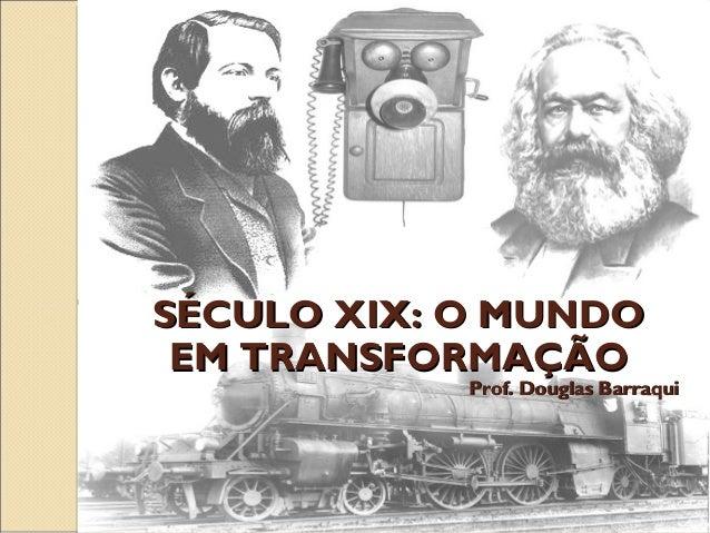 SÉCULO XIX: O MUNDO EM TRANSFORMAÇÃO  Prof. Douglas Barraqui