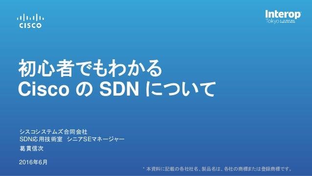 * 本資料に記載の各社社名、製品名は、各社の商標または登録商標です。 2016年6月 初心者でもわかる Cisco の SDN について 葛貫信次 シスコシステムズ合同会社 SDN応用技術室 シニアSEマネージャー