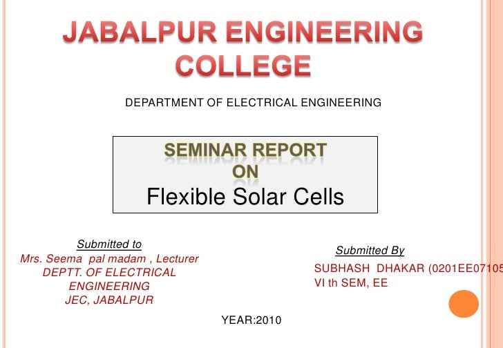 JABALPUR ENGINEERING COLLEGE<br />DEPARTMENT OF ELECTRICAL ENGINEERING<br />SEMINAR REPORT <br />ON  <br />Flexible Solar ...