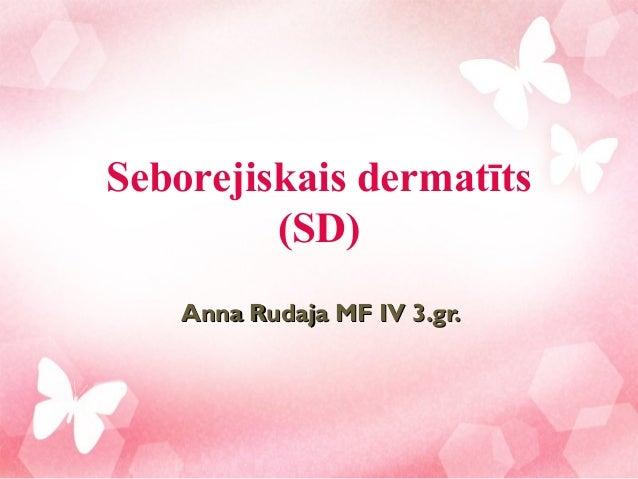 Seborejiskais dermatīts         (SD)    Anna Rudaja MF IV 3.gr.