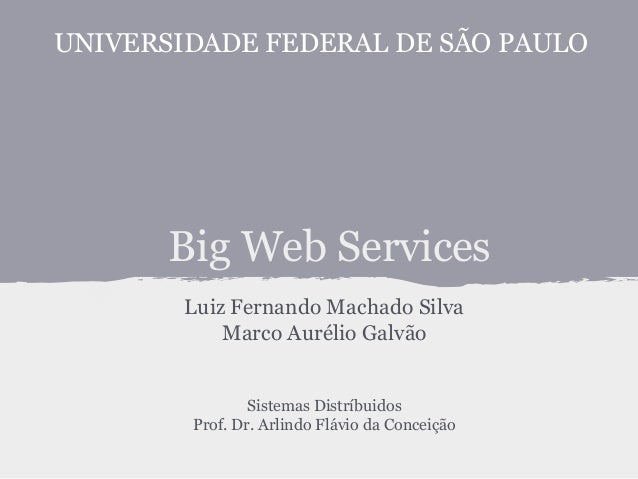 Big Web Services Luiz Fernando Machado Silva Marco Aurélio Galvão Sistemas Distríbuidos Prof. Dr. Arlindo Flávio da Concei...