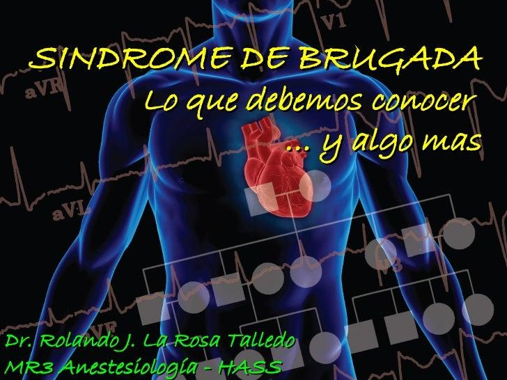 SINDROME DE BRUGADA               Lo que debemos conocer                         … y algo mas     Dr. Rolando J. La Rosa T...