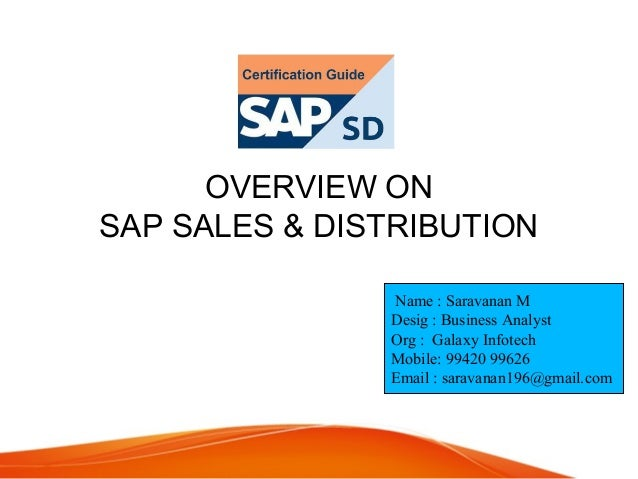 OVERVIEW ON SAP SALES & DISTRIBUTION Name : Saravanan M Desig : Business Analyst Org : Galaxy Infotech Mobile: 99420 99626...