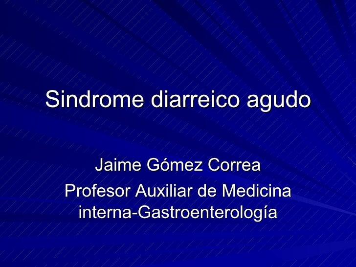 Sindrome diarreico agudo Jaime Gómez Correa Profesor Auxiliar de Medicina interna-Gastroenterología