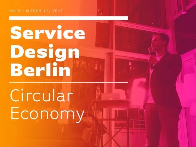 Service Design Berlin K K L D / M A R C H 2 2 , 2 0 1 7 Circular Economy