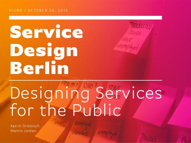 Service Design Berlin FJ O R D / O C TO B E R 2 8 , 2 0 1 5 Designing Services for the Public Katrin Dribbisch Martin Jord...
