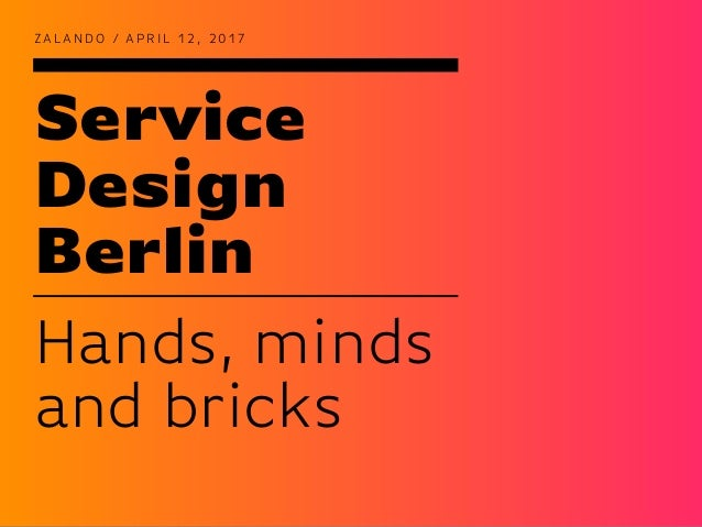 Service Design Berlin Z A L A N D O / A P R I L 1 2 , 2 0 1 7 Hands, minds and bricks