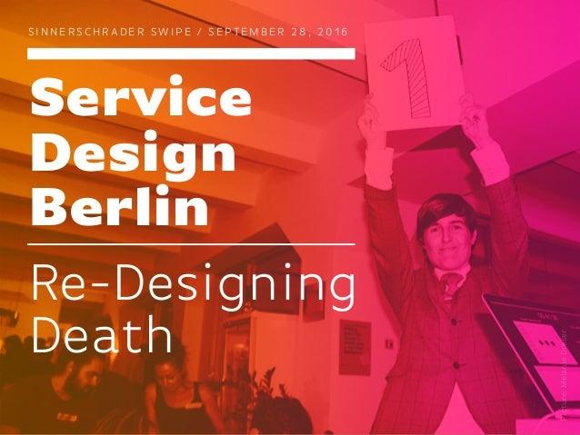 Service Design Berlin S I N N E R S C H R A D E R S W I P E / S E P T E M B E R 2 8 , 2 0 1 6 Re-Designing Death Picture:M...