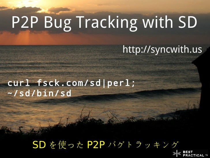 P2P Bug Tracking with SD                    http://syncwith.us   curl fsck.com/sd|perl; ~/sd/bin/sd         SD を使った P2P バグ...