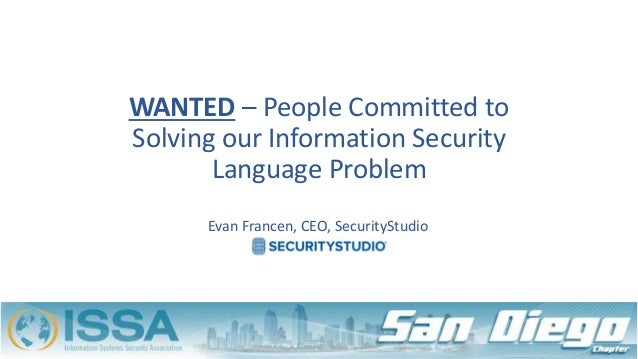 WANTED – People Committed to Solving our Information Security Language Problem Evan Francen, CEO, SecurityStudio
