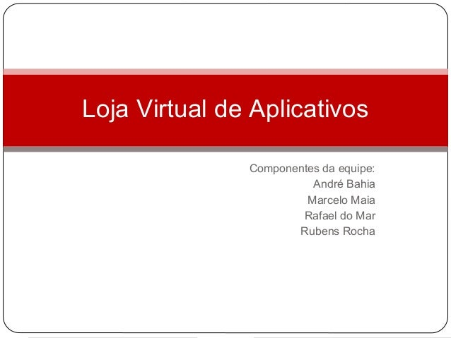 Loja Virtual de Aplicativos               Componentes da equipe:                         André Bahia                      ...