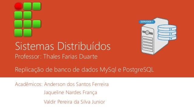 Sistemas Distribuídos  Professor: Thales Farias Duarte  Replicação de banco de dados MySql e PostgreSQL  Acadêmicos: Ander...