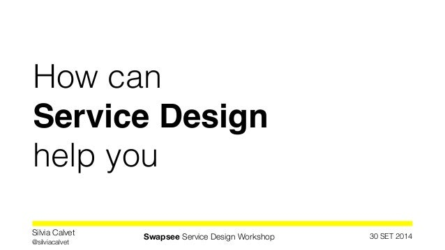 How can  Service Design!  help you  30 SET 2014 Silvia Calvet  @silviacalvet Swapsee Service Design Workshop
