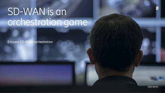 Ericsson Internal | 2018-02-214/221 09-FGB 101 0800 Uen | A | 2019-09-03 | SD-WAN is an orchestration game | Ericsson Conf...