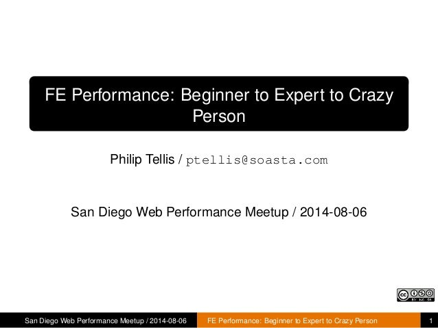FE Performance: Beginner to Expert to Crazy Person Philip Tellis / ptellis@soasta.com San Diego Web Performance Meetup / 2...