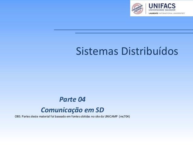 Sistemas DistribuídosParte 04Comunicação em SDOBS: Partes deste material foi baseado em fontes obtidas no site da UNICAMP ...