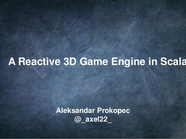 1 A Reactive 3D Game Engine in Scala Aleksandar Prokopec @_axel22_