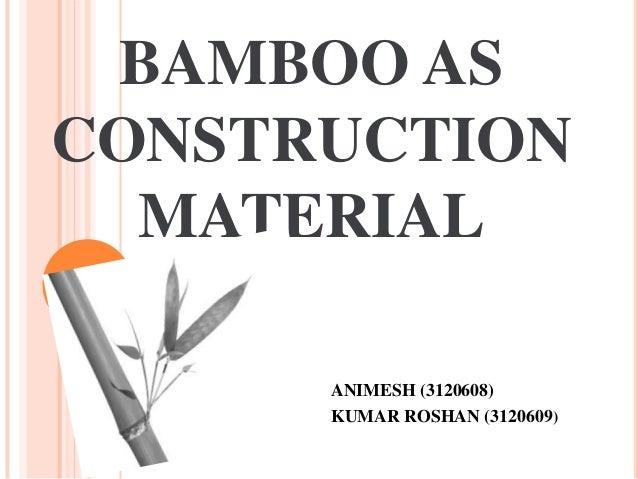 BAMBOO AS CONSTRUCTION MATERIAL ANIMESH (3120608) KUMAR ROSHAN (3120609)