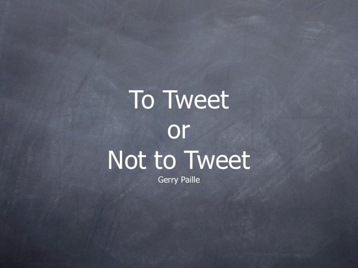 To Tweet      or Not to Tweet     Gerry Paille