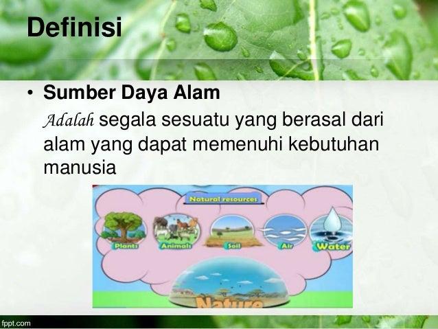 Definisi • Sumber Daya Alam Adalah segala sesuatu yang berasal dari alam yang dapat memenuhi kebutuhan manusia