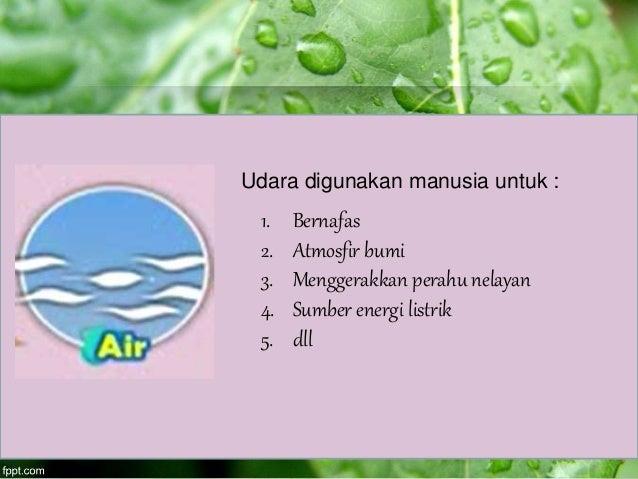 Udara digunakan manusia untuk : 1. Bernafas 2. Atmosfir bumi 3. Menggerakkan perahu nelayan 4. Sumber energi listrik 5. dll